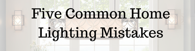 Five Common Home Lighting Mistakes