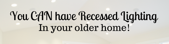 You CAN have Recessed Lighting in your Older Home!